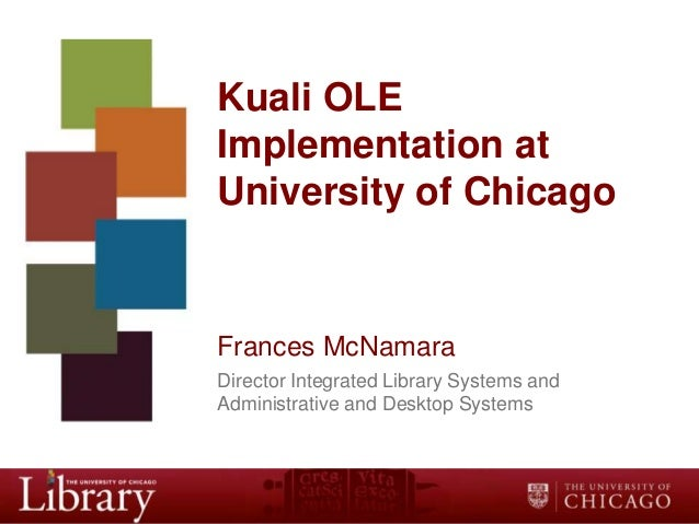 Kuali OLE Implementation at University of Chicago  Frances McNamara Director Integrated Library Systems and Administrative...