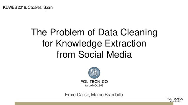 Emre Calisir, Marco Brambilla KDWEB2018, Cáceres, Spain The Problem of Data Cleaning for Knowledge Extraction from Social ...