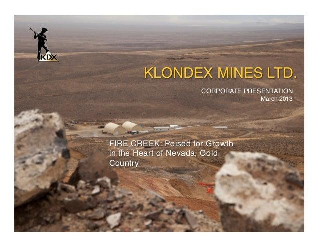 "KLONDEX MINES LTD.              CORPORATE PRESENTATION !  !                            March 2013""FIRE CREEK: Poised for ..."