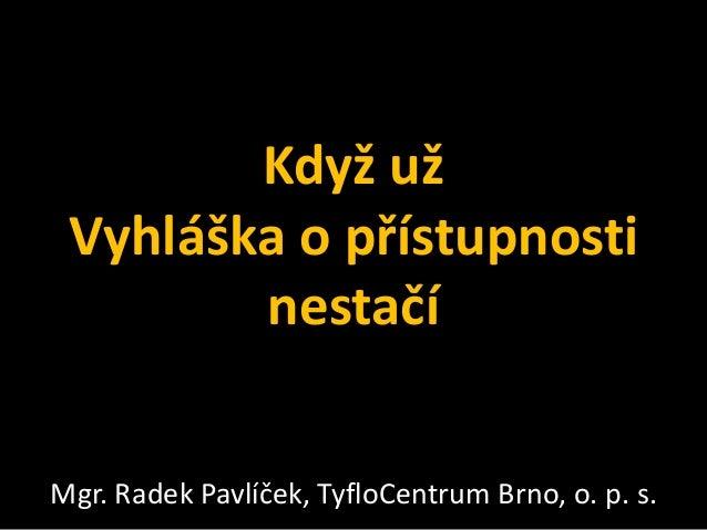 Když už Vyhláška o přístupnosti nestačí Mgr. Radek Pavlíček, TyfloCentrum Brno, o. p. s.