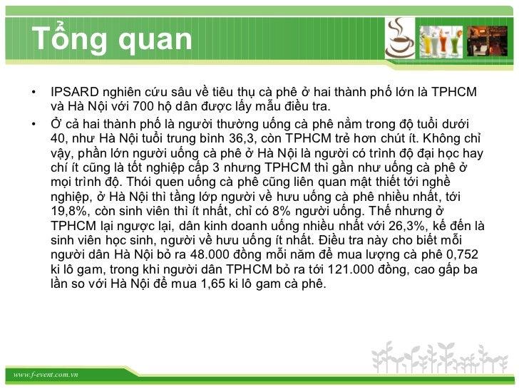 Tổng quan <ul><li>IPSARD nghiên cứu sâu về tiêu thụ cà phê ở hai thành phố lớn là TPHCM và Hà Nội với 700 hộ dân được lấy ...