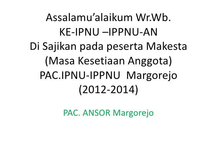 Assalamu'alaikum Wr.Wb.       KE-IPNU –IPPNU-ANDi Sajikan pada peserta Makesta   (Masa Kesetiaan Anggota)  PAC.IPNU-IPPNU ...