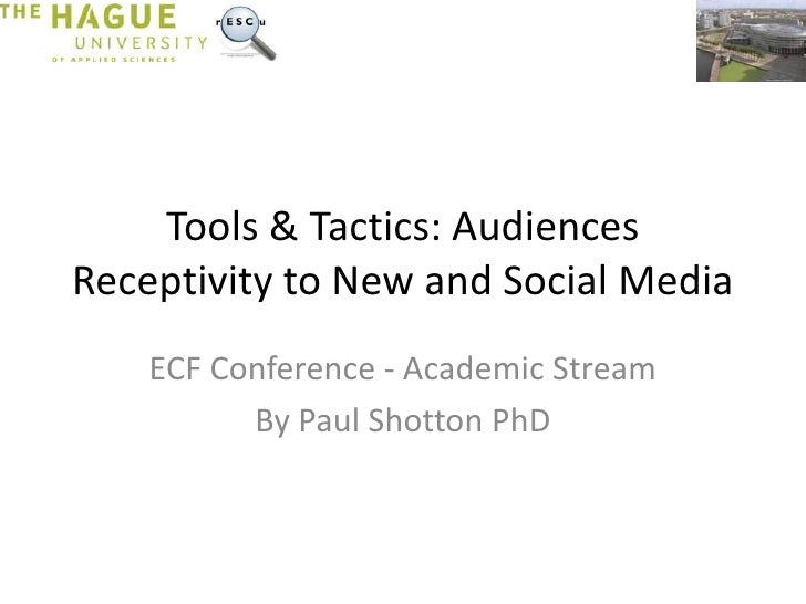Tools & Tactics: AudiencesReceptivity to New and Social Media    ECF Conference - Academic Stream          By Paul Shotton...