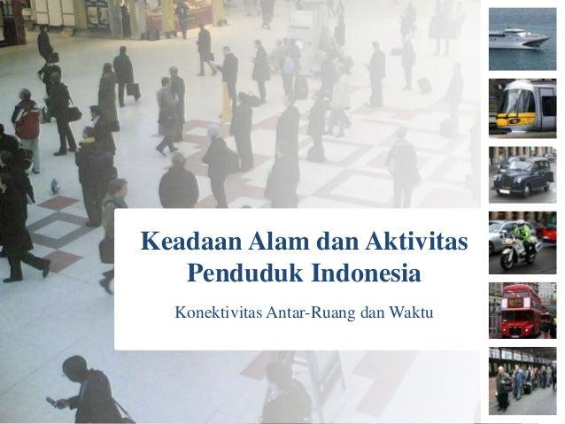 Keadaan Alam dan Aktivitas Penduduk Indonesia Konektivitas Antar-Ruang dan Waktu