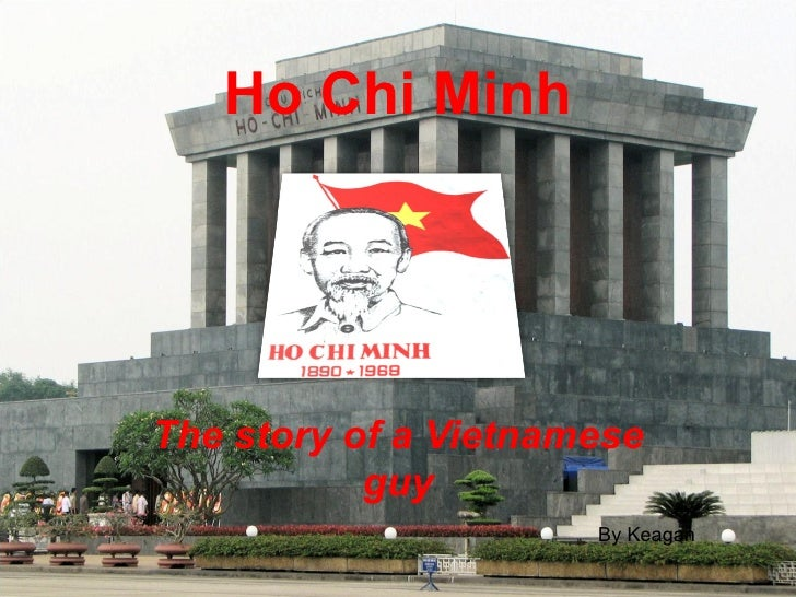 Ho Chi Minh The story of a Vietnamese guy By Keagan
