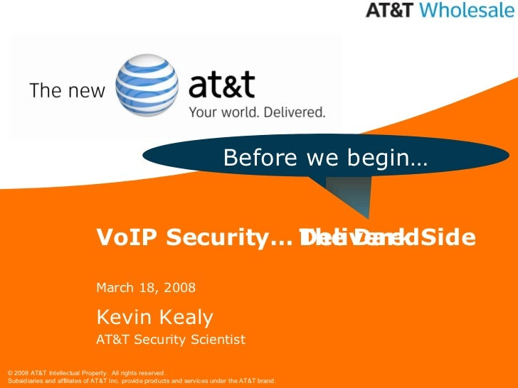 VoIP Security… March 18, 2008 Kevin Kealy AT&T Security Scientist Before we begin… The Dark Side Delivered