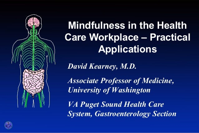 Mindfulness in the Health Care Workplace – Practical Applications Title slide - part 1 David Kearney, M.D. Associate Profe...