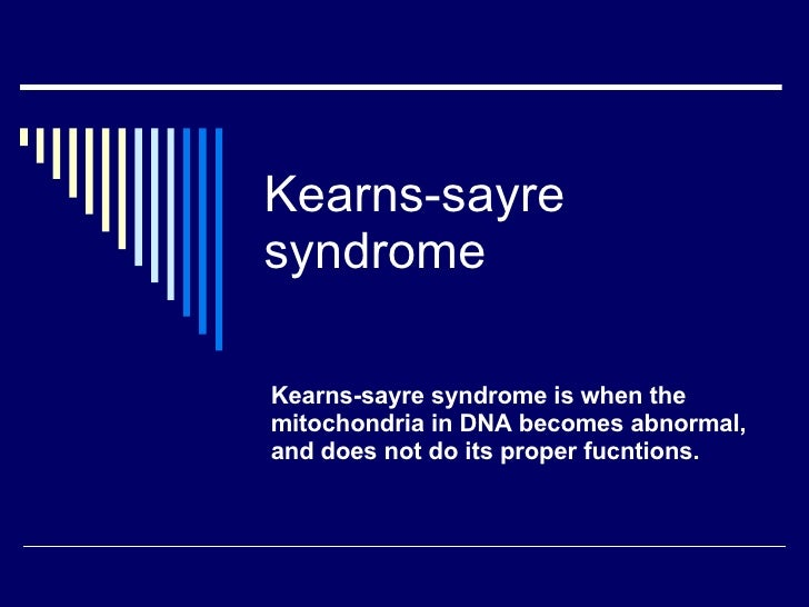 Kearns-sayre syndrome Kearns-sayre syndrome is when the mitochondria in DNA becomes abnormal, and does not do its proper f...