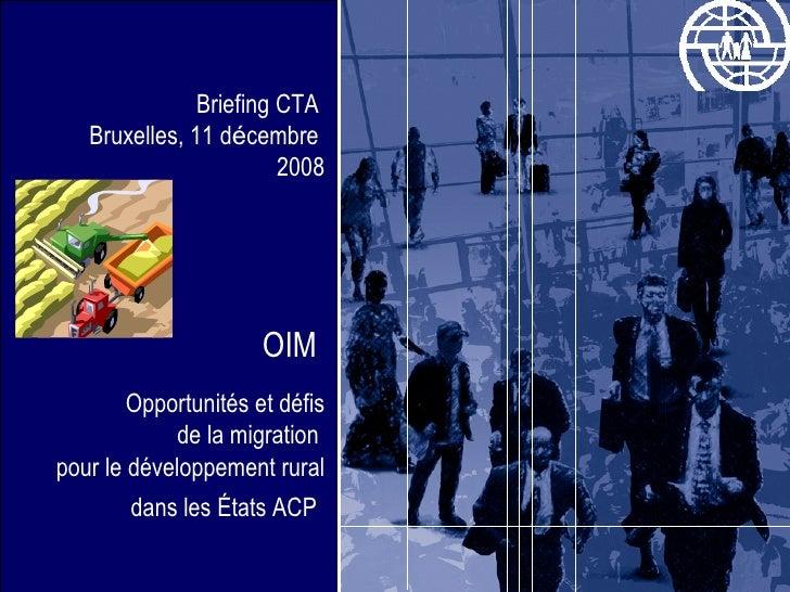Briefing CTA  Bruxelles, 11 d é cembre  2008 OIM  Opportunités et défis  de la migration  pour le développement rural dans...