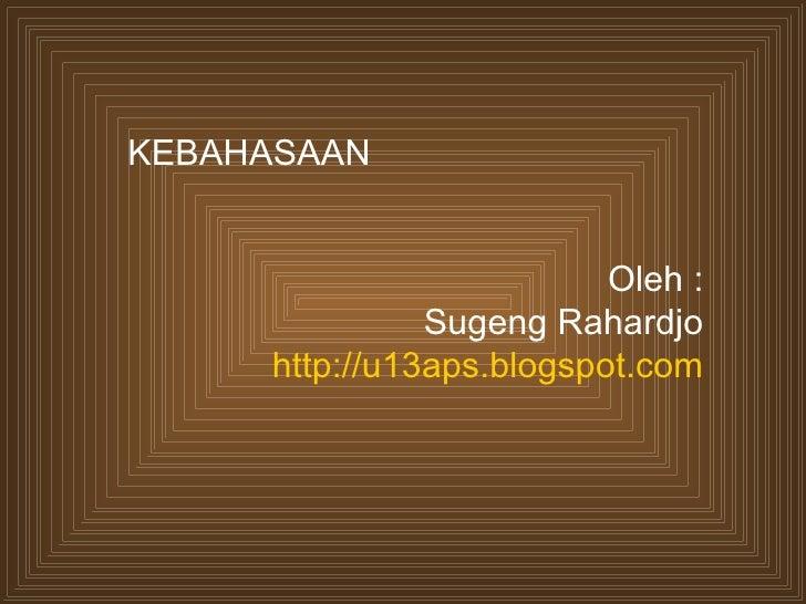KEBAHASAAN                          Oleh :               Sugeng Rahardjo     http://u13aps.blogspot.com