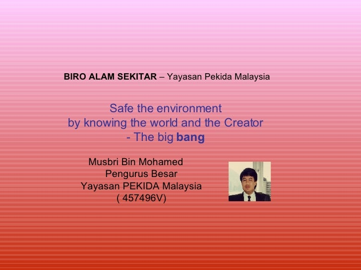Safe the environment by knowing the world and the Creator - The big  bang Musbri Bin Mohamed  Pengurus Besar Yayasan PEKID...