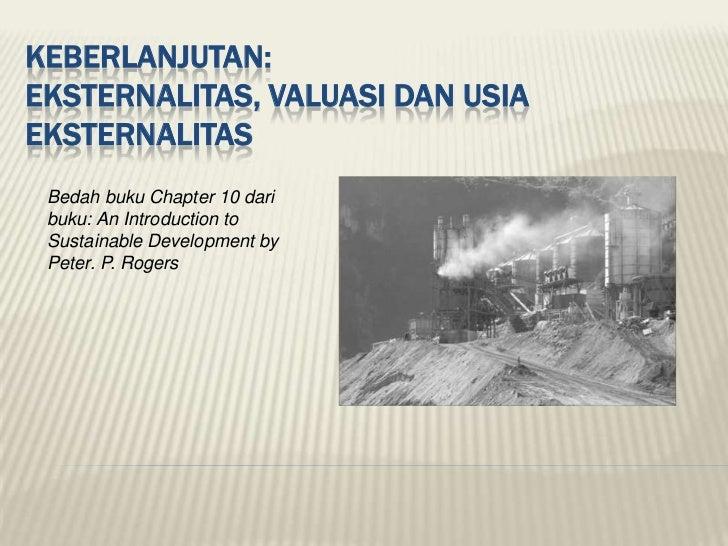 KEBERLANJUTAN:EKSTERNALITAS, VALUASI DAN USIAEKSTERNALITAS Bedah buku Chapter 10 dari buku: An Introduction to Sustainable...