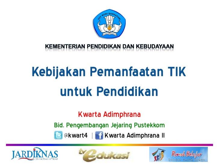 Kebijakan Pemanfaatan TIK     untuk Pendidikan          Kwarta Adimphrana   Bid. Pengembangan Jejaring Pustekkom       @kw...