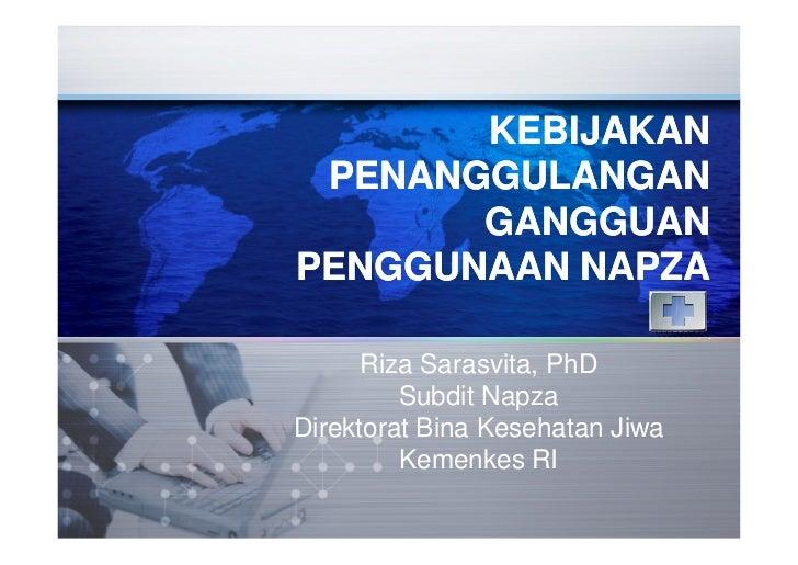 KEBIJAKAN PENANGGULANGAN       GANGGUANPENGGUNAAN NAPZA      Riza Sarasvita, PhD         Subdit NapzaDirektorat Bina Keseh...