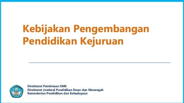 1 Direktorat Pembinaan SMK Direktorat Jenderal Pendidikan Dasar dan Menengah Kementerian Pendidikan dan Kebudayaan Kebijak...