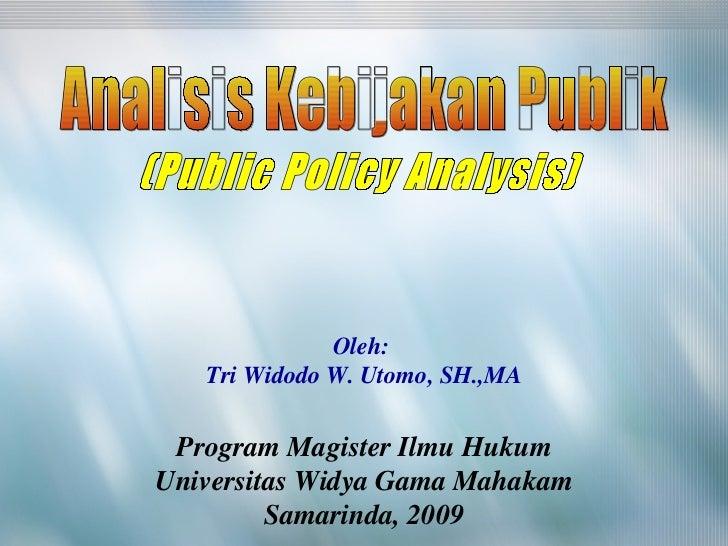 (Public Policy Analysis) Analisis Kebijakan Publik Oleh:  Tri Widodo W. Utomo, SH.,MA Program Magister Ilmu Hukum Universi...