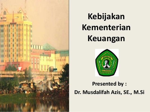 Kebijakan  Kementerian  Keuangan  Presented by :  Dr. Musdalifah Azis, SE., M.Si