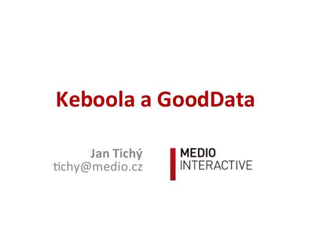 Keboola  a  GoodData   Jan  Tichý   !chy@medio.cz