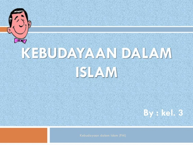 KEBUDAYAAN DALAM      ISLAM                                     By : kel. 3      Kebudayaan dalam Islam (PAI)