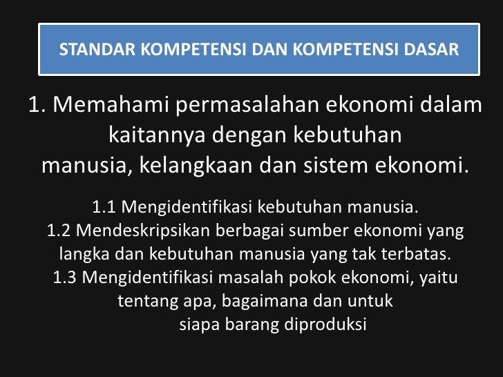 STANDAR KOMPETENSI DAN KOMPETENSI DASAR<br />1. Memahami permasalahan ekonomi dalam kaitannya dengan kebutuhan manusia, ke...