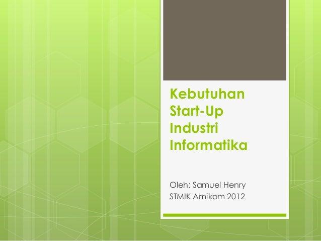 KebutuhanStart-UpIndustriInformatikaOleh: Samuel HenrySTMIK Amikom 2012