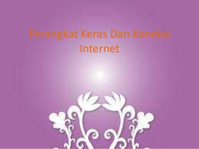 Perangkat Keras Dan Koneksi          Internet