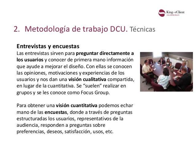 2. Metodología de trabajo DCU. Técnicas Entrevistas y encuestas Las entrevistas sirven para preguntar directamente a los u...