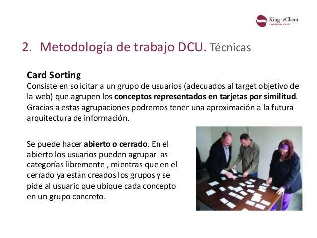 2. Metodología de trabajo DCU. Técnicas Card Sorting Consiste en solicitar a un grupo de usuarios (adecuados al target obj...