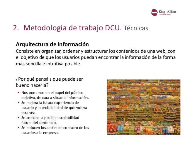 2. Metodología de trabajo DCU. Técnicas Arquitectura de información Consiste en organizar, ordenar y estructurar los conte...