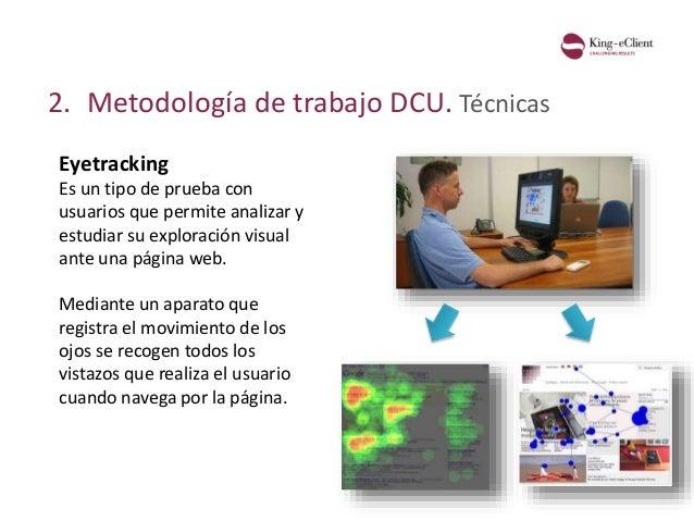 2. Metodología de trabajo DCU. Técnicas Eyetracking Es un tipo de prueba con usuarios que permite analizar y estudiar su e...