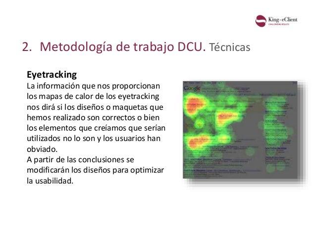 2. Metodología de trabajo DCU. Técnicas Eyetracking La información que nos proporcionan los mapas de calor de los eyetrack...