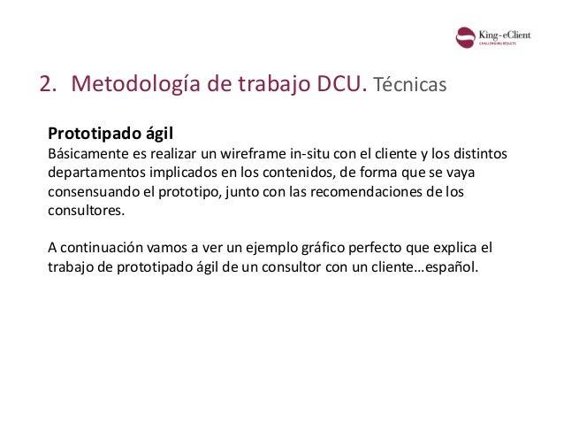 2. Metodología de trabajo DCU. Técnicas Prototipado ágil Básicamente es realizar un wireframe in-situ con el cliente y los...