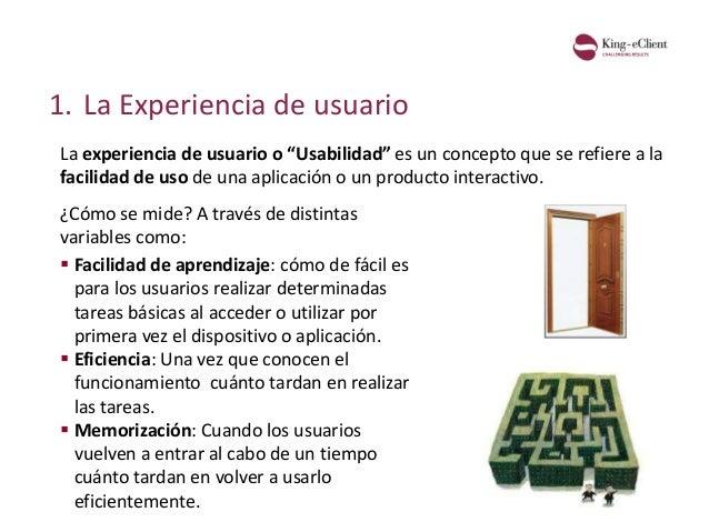 """1. La Experiencia de usuario La experiencia de usuario o """"Usabilidad"""" es un concepto que se refiere a la facilidad de uso ..."""
