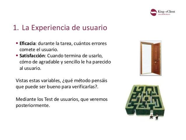 1. La Experiencia de usuario  Eficacia: durante la tarea, cuántos errores comete el usuario.  Satisfacción: Cuando termi...