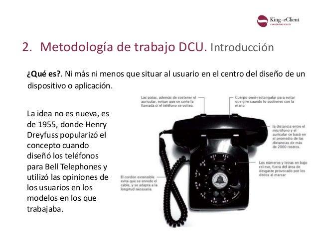 2. Metodología de trabajo DCU. Introducción ¿Qué es?. La idea no es nueva, es de 1955, donde Henry Dreyfuss popularizó el ...