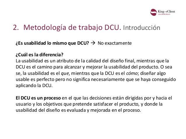2. Metodología de trabajo DCU. Introducción ¿Es usabilidad lo mismo que DCU?  ¿Cuál es la diferencia? La usabilidad es un...