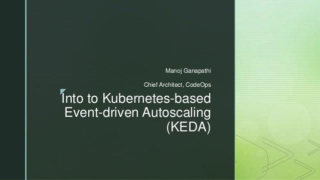 z Into to Kubernetes-based Event-driven Autoscaling (KEDA) Manoj Ganapathi Chief Architect, CodeOps