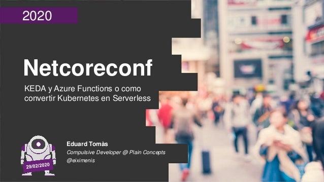 2020 Netcoreconf KEDA y Azure Functions o como convertir Kubernetes en Serverless Eduard Tomàs Compulsive Developer @ Plai...