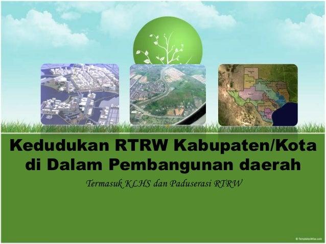 Kedudukan RTRW Kabupaten/Kota di Dalam Pembangunan daerah       Termasuk KLHS dan Paduserasi RTRW