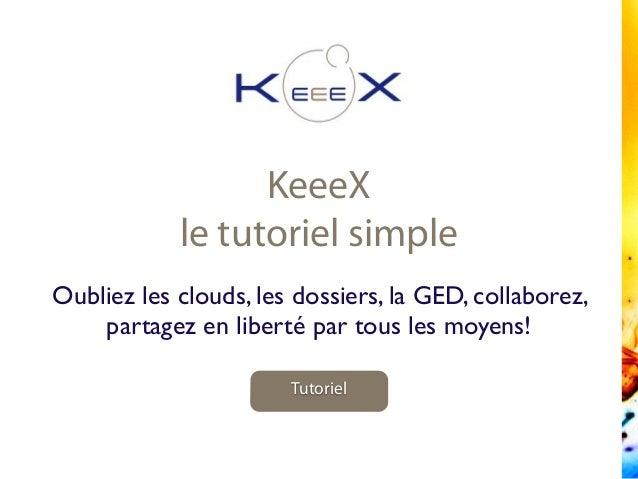 KeeeX le tutoriel simple Tutoriel Oubliez les clouds, les dossiers, la GED, collaborez, partagez en liberté par tous les m...