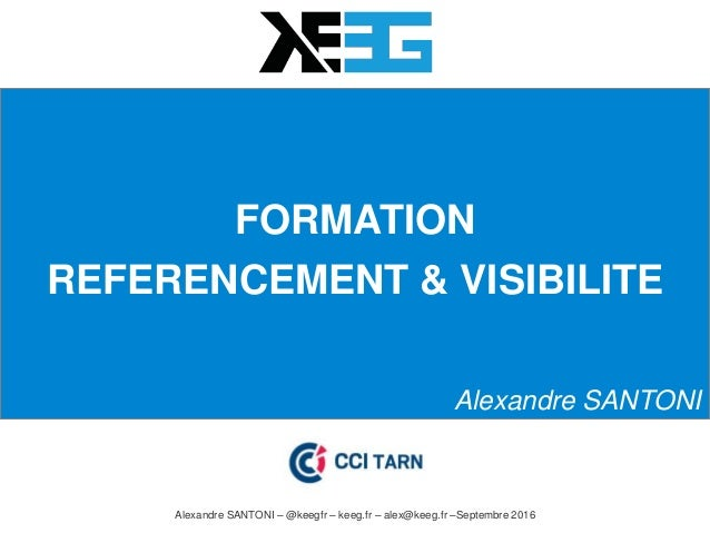 FORMATION REFERENCEMENT & VISIBILITE Alexandre SANTONI Alexandre SANTONI – @keegfr – keeg.fr – alex@keeg.fr –Septembre 2016
