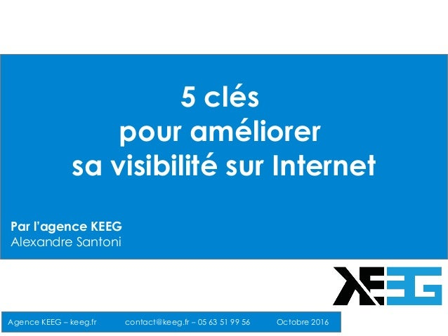 5 clés pour améliorer sa visibilité sur Internet Agence KEEG – keeg.fr contact@keeg.fr – 05 63 51 99 56 Octobre 2016 Par l...