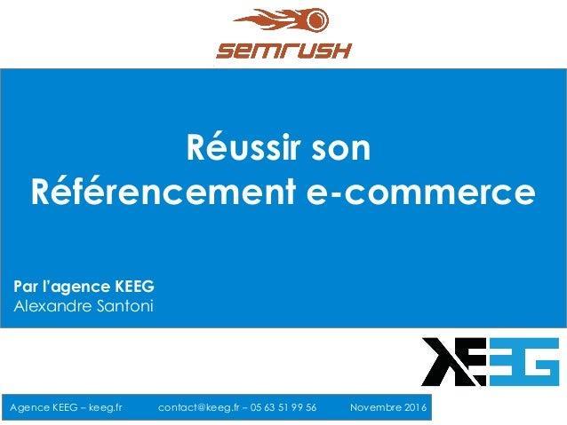 Réussir son Référencement e-commerce Agence KEEG – keeg.fr contact@keeg.fr – 05 63 51 99 56 Novembre 2016 Par l'agence KEE...