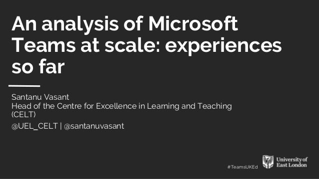 #TeamsUKEd An analysis of Microsoft Teams at scale: experiences so far Santanu Vasant Head of the Centre for Excellence in...