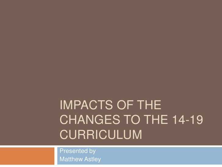 Impacts of the Changes to the 14-19 curriculum<br />Presented by<br />Matthew Astley<br />