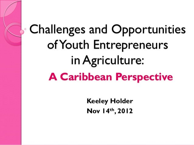 Challenges and Opportunities  of Youth Entrepreneurs       in Agriculture:   A Caribbean Perspective          Keeley Holde...