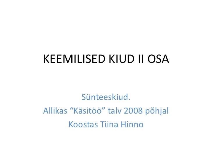 """KEEMILISED KIUD II OSA           Sünteeskiud.Allikas """"Käsitöö"""" talv 2008 põhjal        Koostas Tiina Hinno"""