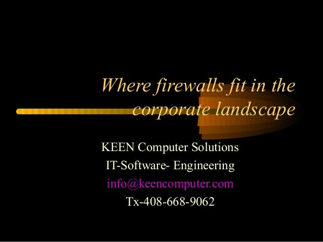 Where firewalls fit in the corporate landscape KEEN Computer Solutions IT-Software- Engineering info@keencomputer.com Tx-4...