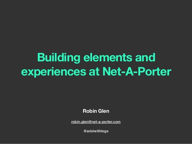 Building elements and experiences at Net-A-Porter Robin Glen robin.glen@net-a-porter.com @arielwithlegs