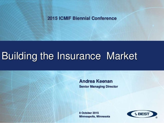 Andrea Keenan Senior Managing Director Building the Insurance Market 2015 ICMIF Biennial Conference 8 October 2015 Minneap...